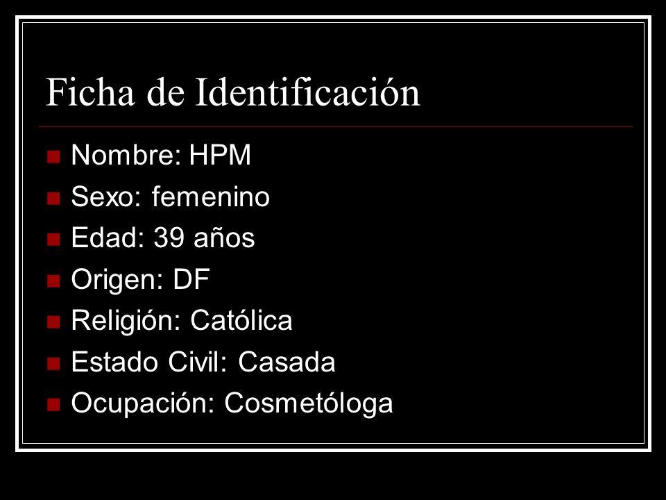 Ficha de Identificación Nombre: HPM Sexo: femenino Edad: 39 años Origen: DF Religión: Católica Estado Civil: Casada Ocupación: Cosmetóloga