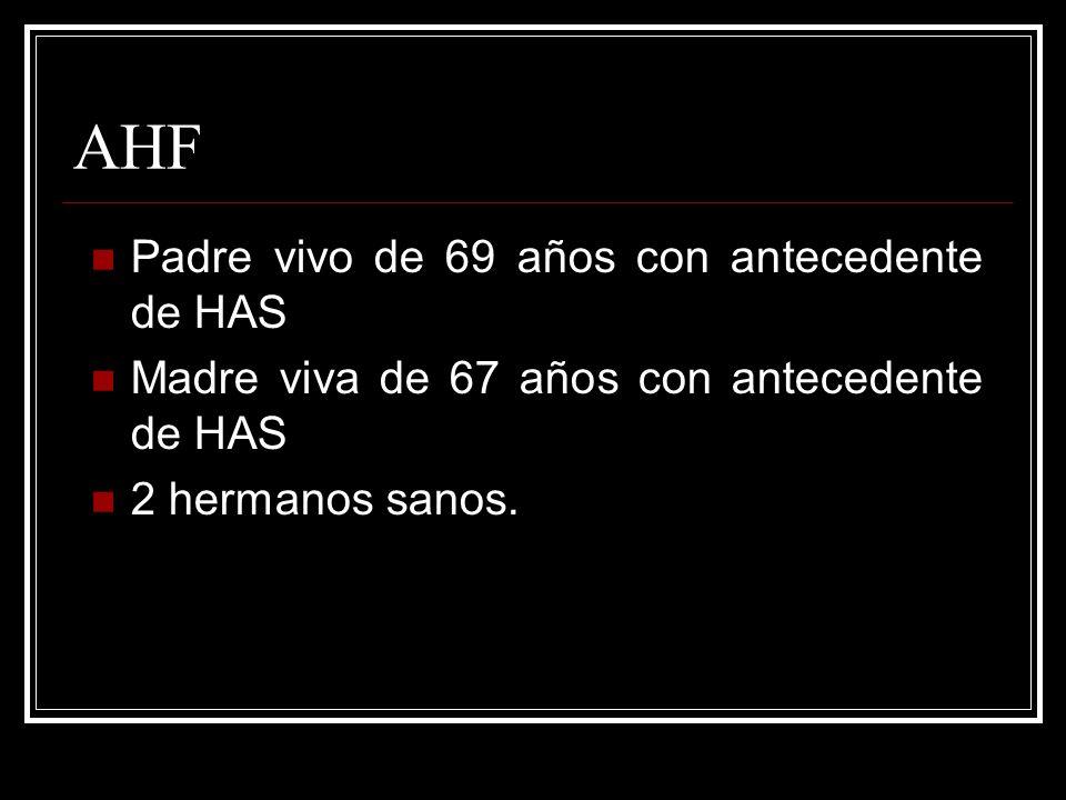 AHF Padre vivo de 69 años con antecedente de HAS Madre viva de 67 años con antecedente de HAS 2 hermanos sanos.