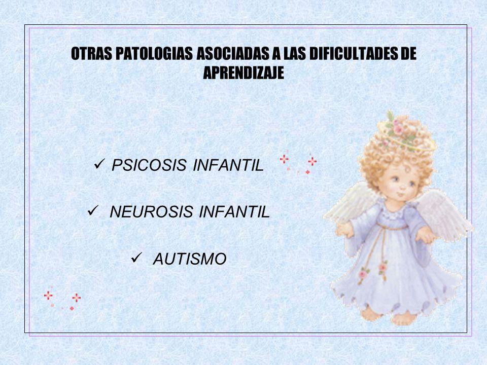 OTRAS PATOLOGIAS ASOCIADAS A LAS DIFICULTADES DE APRENDIZAJE PSICOSIS INFANTIL NEUROSIS INFANTIL AUTISMO