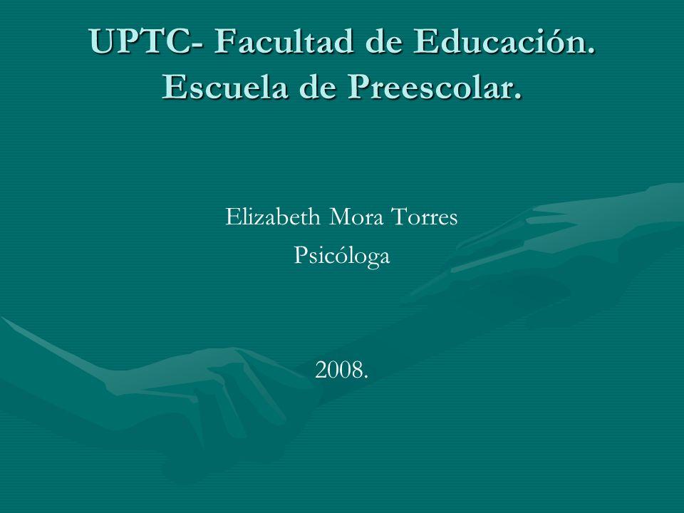 UPTC- Facultad de Educación. Escuela de Preescolar. Elizabeth Mora Torres Psicóloga 2008.
