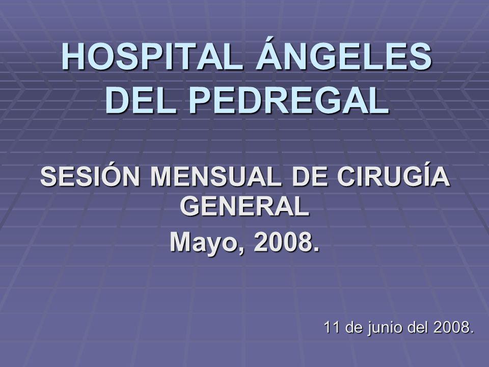 HOSPITAL ÁNGELES DEL PEDREGAL SESIÓN MENSUAL DE CIRUGÍA GENERAL Mayo, 2008. 11 de junio del 2008.