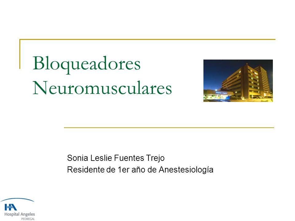 Bloqueadores Neuromusculares Sonia Leslie Fuentes Trejo Residente de 1er año de Anestesiología