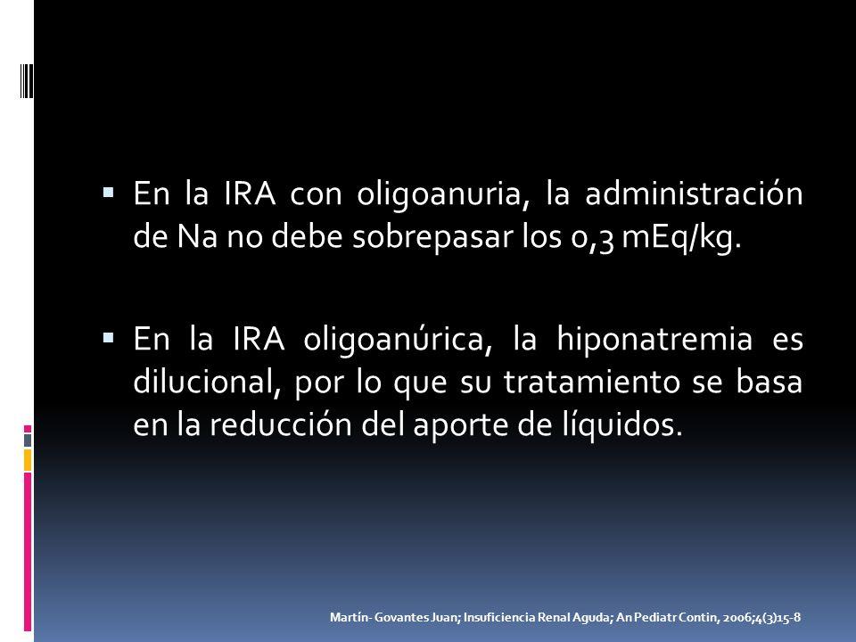 En la IRA con oligoanuria, la administración de Na no debe sobrepasar los 0,3 mEq/kg. En la IRA oligoanúrica, la hiponatremia es dilucional, por lo qu