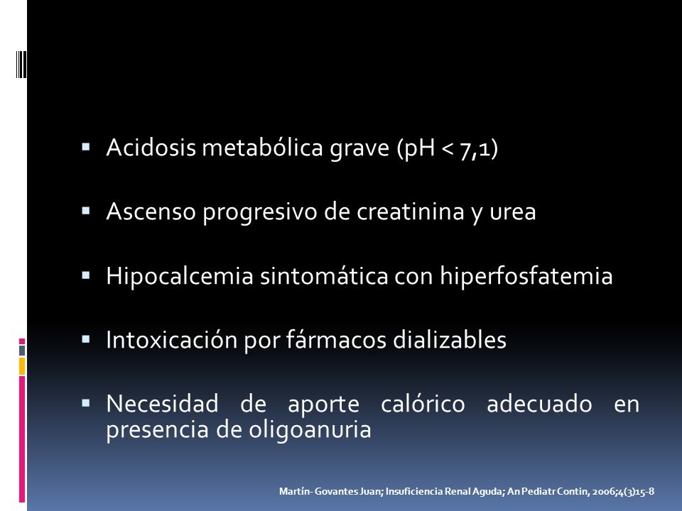 Acidosis metabólica grave (pH < 7,1) Ascenso progresivo de creatinina y urea Hipocalcemia sintomática con hiperfosfatemia Intoxicación por fármacos di
