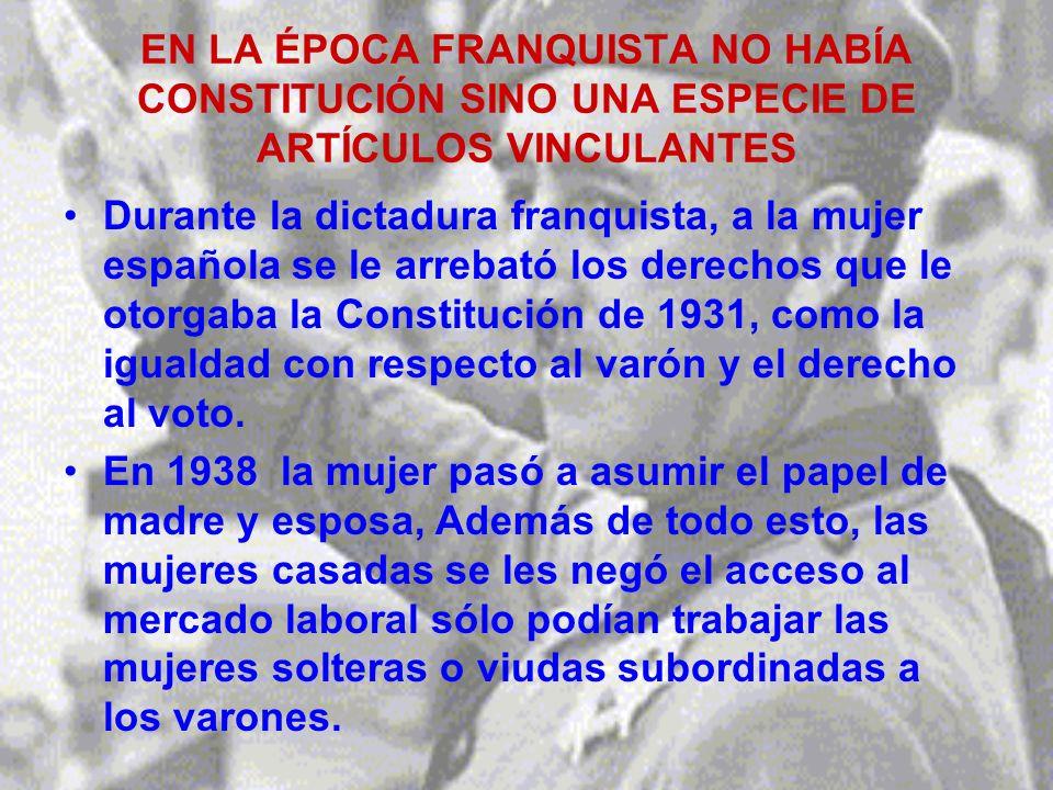 EN LA ÉPOCA FRANQUISTA NO HABÍA CONSTITUCIÓN SINO UNA ESPECIE DE ARTÍCULOS VINCULANTES Durante la dictadura franquista, a la mujer española se le arrebató los derechos que le otorgaba la Constitución de 1931, como la igualdad con respecto al varón y el derecho al voto.