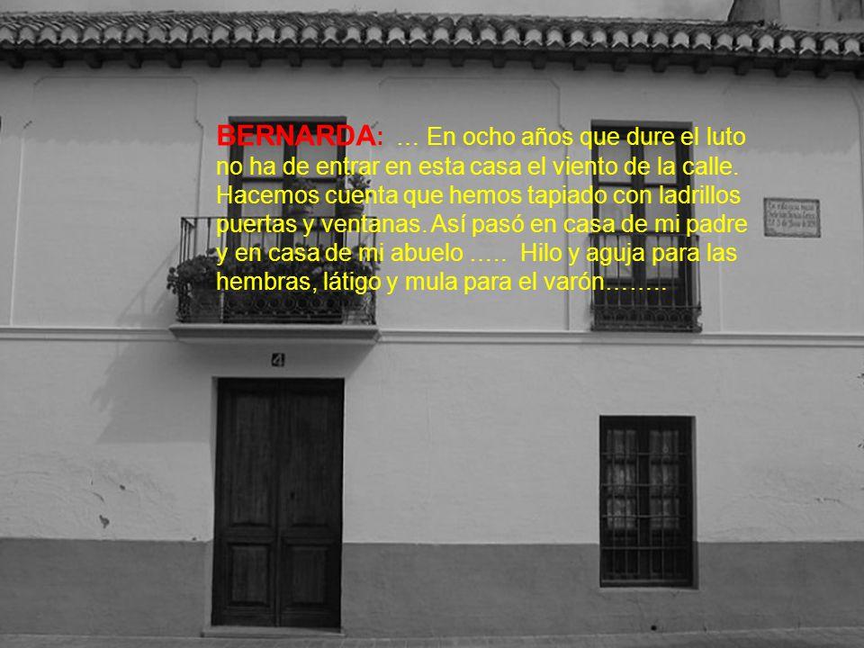 BERNARDA : … En ocho años que dure el luto no ha de entrar en esta casa el viento de la calle.