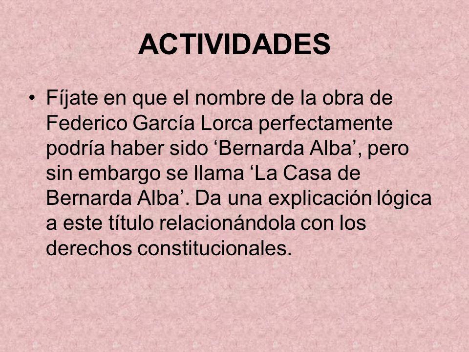 ACTIVIDADES Fíjate en que el nombre de la obra de Federico García Lorca perfectamente podría haber sido Bernarda Alba, pero sin embargo se llama La Casa de Bernarda Alba.