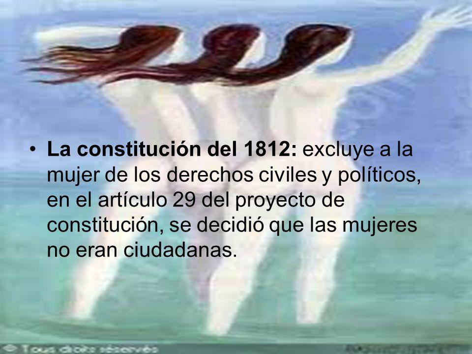 La constitución del 1812: excluye a la mujer de los derechos civiles y políticos, en el artículo 29 del proyecto de constitución, se decidió que las mujeres no eran ciudadanas.