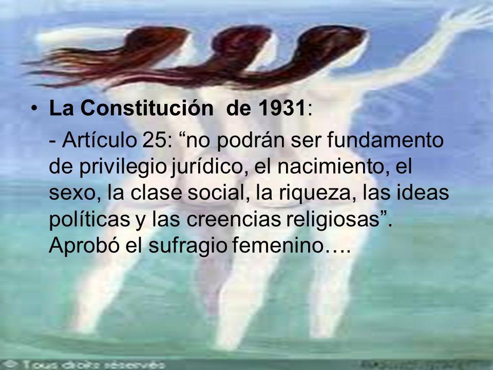 La Constitución de 1931: - Artículo 25: no podrán ser fundamento de privilegio jurídico, el nacimiento, el sexo, la clase social, la riqueza, las ideas políticas y las creencias religiosas.