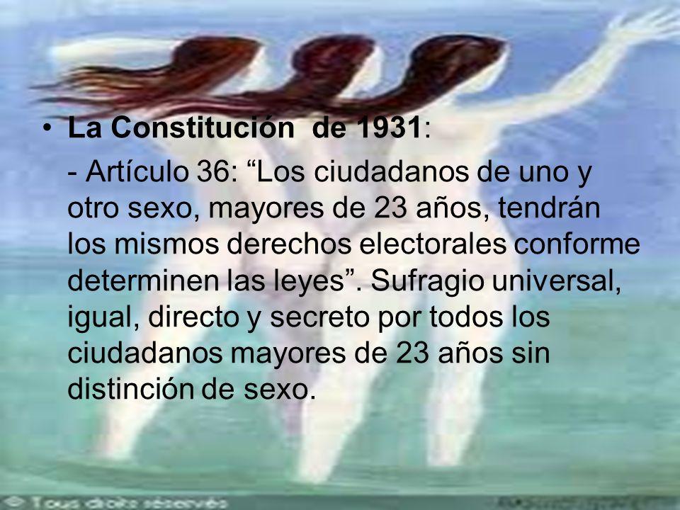 La Constitución de 1931: - Artículo 36: Los ciudadanos de uno y otro sexo, mayores de 23 años, tendrán los mismos derechos electorales conforme determinen las leyes.