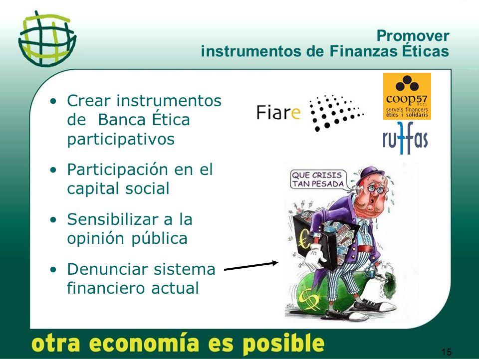 15 Promover instrumentos de Finanzas Éticas Crear instrumentos de Banca Ética participativos Participación en el capital social Sensibilizar a la opinión pública Denunciar sistema financiero actual