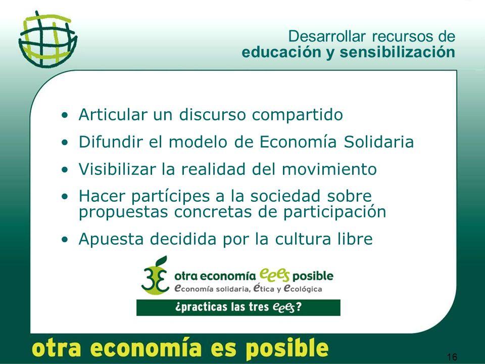 16 Desarrollar recursos de educación y sensibilización Articular un discurso compartido Difundir el modelo de Economía Solidaria Visibilizar la realid