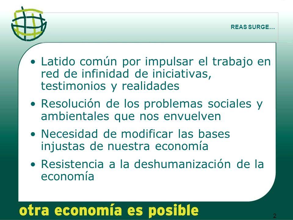 2 REAS SURGE… Latido común por impulsar el trabajo en red de infinidad de iniciativas, testimonios y realidades Resolución de los problemas sociales y ambientales que nos envuelven Necesidad de modificar las bases injustas de nuestra economía Resistencia a la deshumanización de la economía