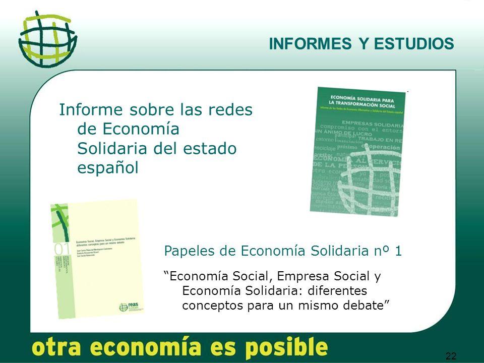 22 INFORMES Y ESTUDIOS Informe sobre las redes de Economía Solidaria del estado español Papeles de Economía Solidaria nº 1 Economía Social, Empresa Social y Economía Solidaria: diferentes conceptos para un mismo debate