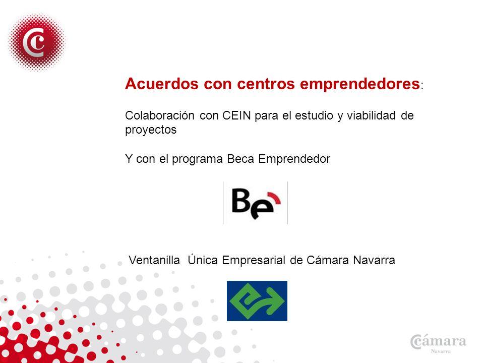 Acuerdos con centros emprendedores : Colaboración con CEIN para el estudio y viabilidad de proyectos Y con el programa Beca Emprendedor Ventanilla Única Empresarial de Cámara Navarra