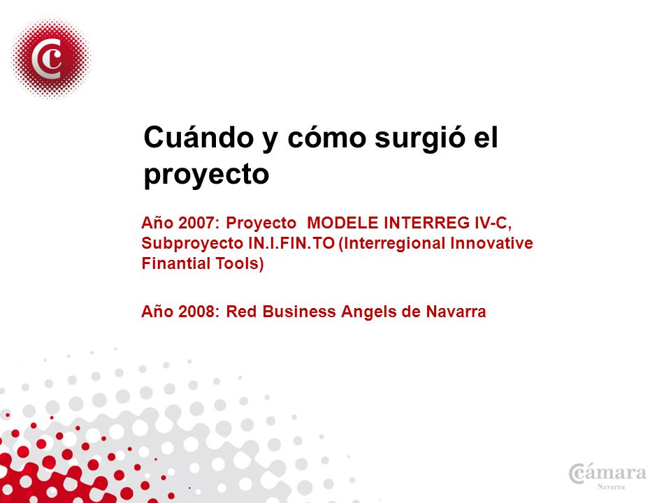 Cuándo y cómo surgió el proyecto Año 2007: Proyecto MODELE INTERREG IV-C, Subproyecto IN.I.FIN.TO (Interregional Innovative Finantial Tools) Año 2008: Red Business Angels de Navarra