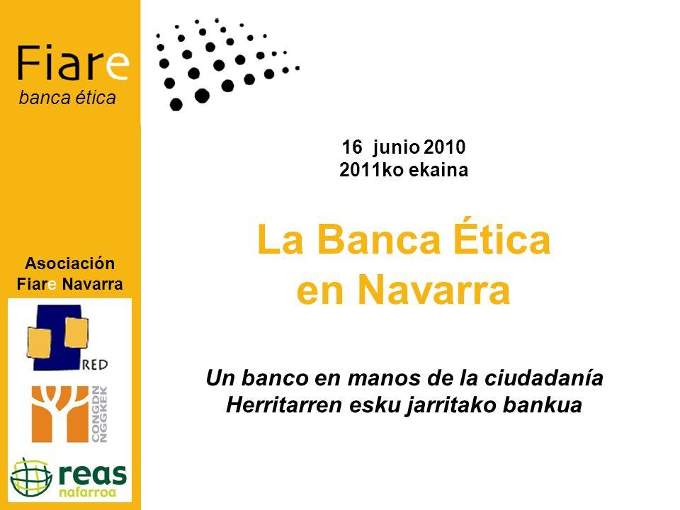Asociación Fiare Navarra banca ética 16 junio 2010 2011ko ekaina La Banca Ética en Navarra Un banco en manos de la ciudadanía Herritarren esku jarritako bankua