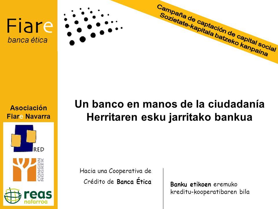 Asociación Fiare Navarra banca ética Un banco en manos de la ciudadanía Herritaren esku jarritako bankua Hacia una Cooperativa de Crédito de Banca Ética Banku etikoen eremuko kreditu-kooperatibaren bila