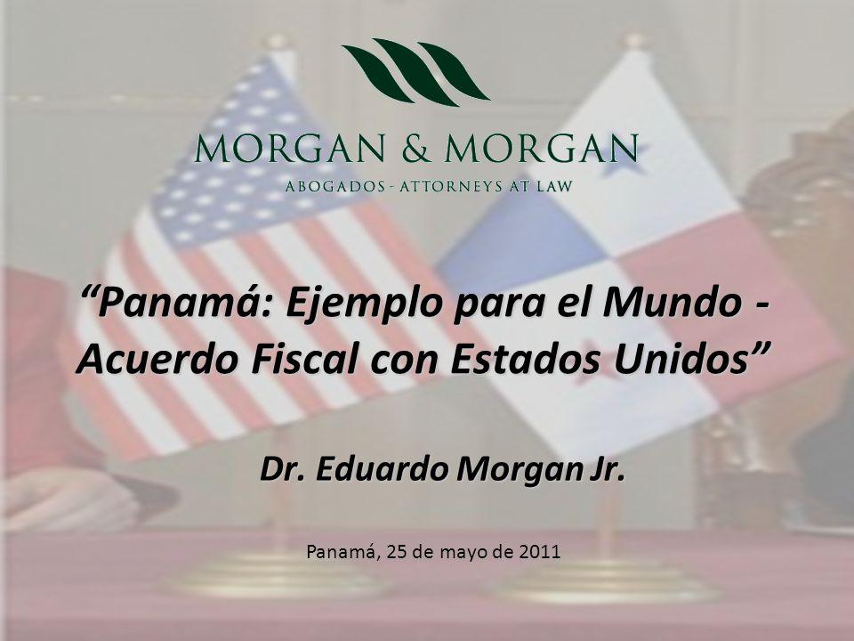 Dr. Eduardo Morgan Jr. Panamá: Ejemplo para el Mundo - Acuerdo Fiscal con Estados Unidos Panamá, 25 de mayo de 2011