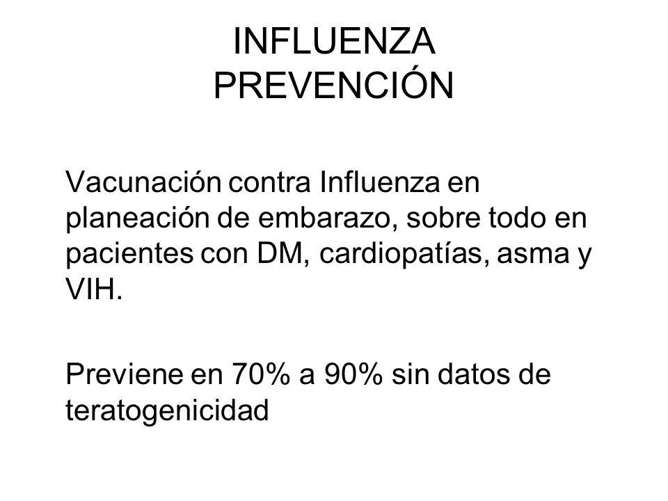 INFLUENZA PREVENCIÓN Vacunación contra Influenza en planeación de embarazo, sobre todo en pacientes con DM, cardiopatías, asma y VIH. Previene en 70%