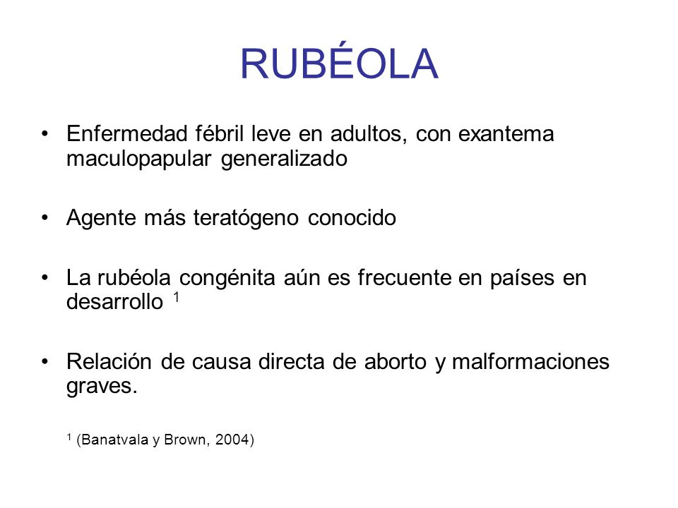 RUBÉOLA Enfermedad fébril leve en adultos, con exantema maculopapular generalizado Agente más teratógeno conocido La rubéola congénita aún es frecuent
