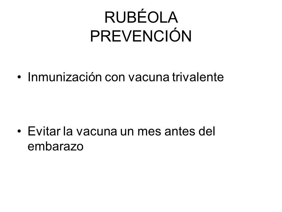RUBÉOLA PREVENCIÓN Inmunización con vacuna trivalente Evitar la vacuna un mes antes del embarazo