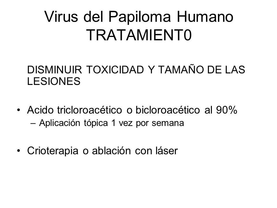 Virus del Papiloma Humano TRATAMIENT0 DISMINUIR TOXICIDAD Y TAMAÑO DE LAS LESIONES Acido tricloroacético o bicloroacético al 90% –Aplicación tópica 1
