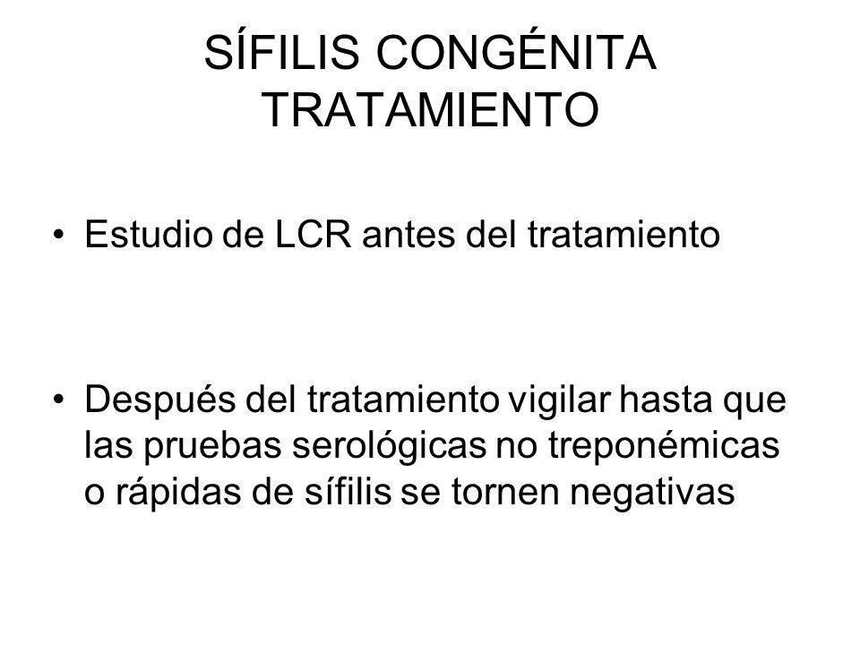 SÍFILIS CONGÉNITA TRATAMIENTO Estudio de LCR antes del tratamiento Después del tratamiento vigilar hasta que las pruebas serológicas no treponémicas o