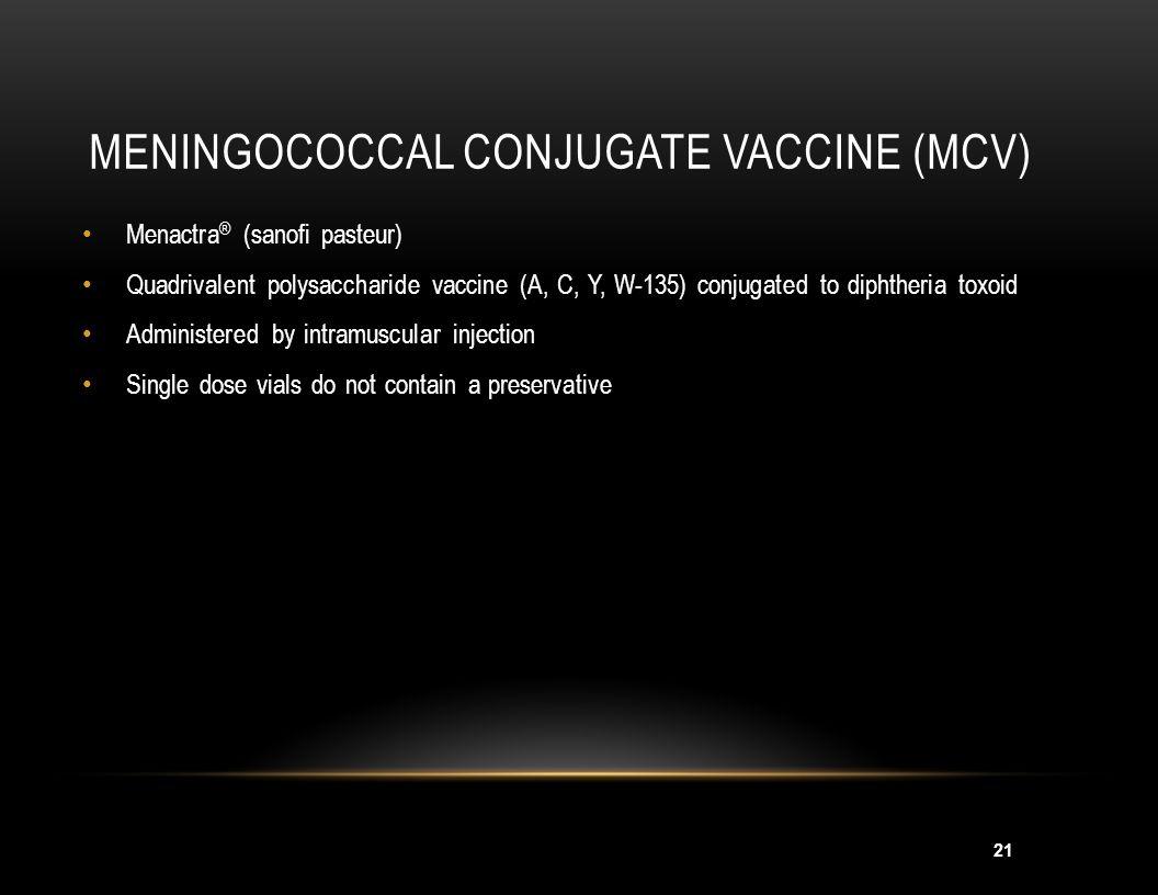 21 MENINGOCOCCAL CONJUGATE VACCINE (MCV) Menactra ® (sanofi pasteur) Quadrivalent polysaccharide vaccine (A, C, Y, W-135) conjugated to diphtheria tox