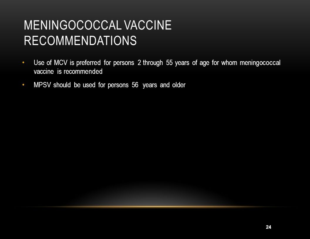 25 MENINGOCOCCAL VACCINE RECOMMENDATIONS Recommended for persons at increased risk of meningococcal disease: Microbiologists who are routinely exposed to isolates of N.