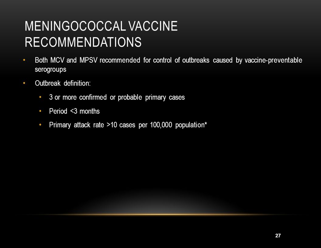 27 MENINGOCOCCAL VACCINE RECOMMENDATIONS Both MCV and MPSV recommended for control of outbreaks caused by vaccine-preventable serogroups Outbreak defi