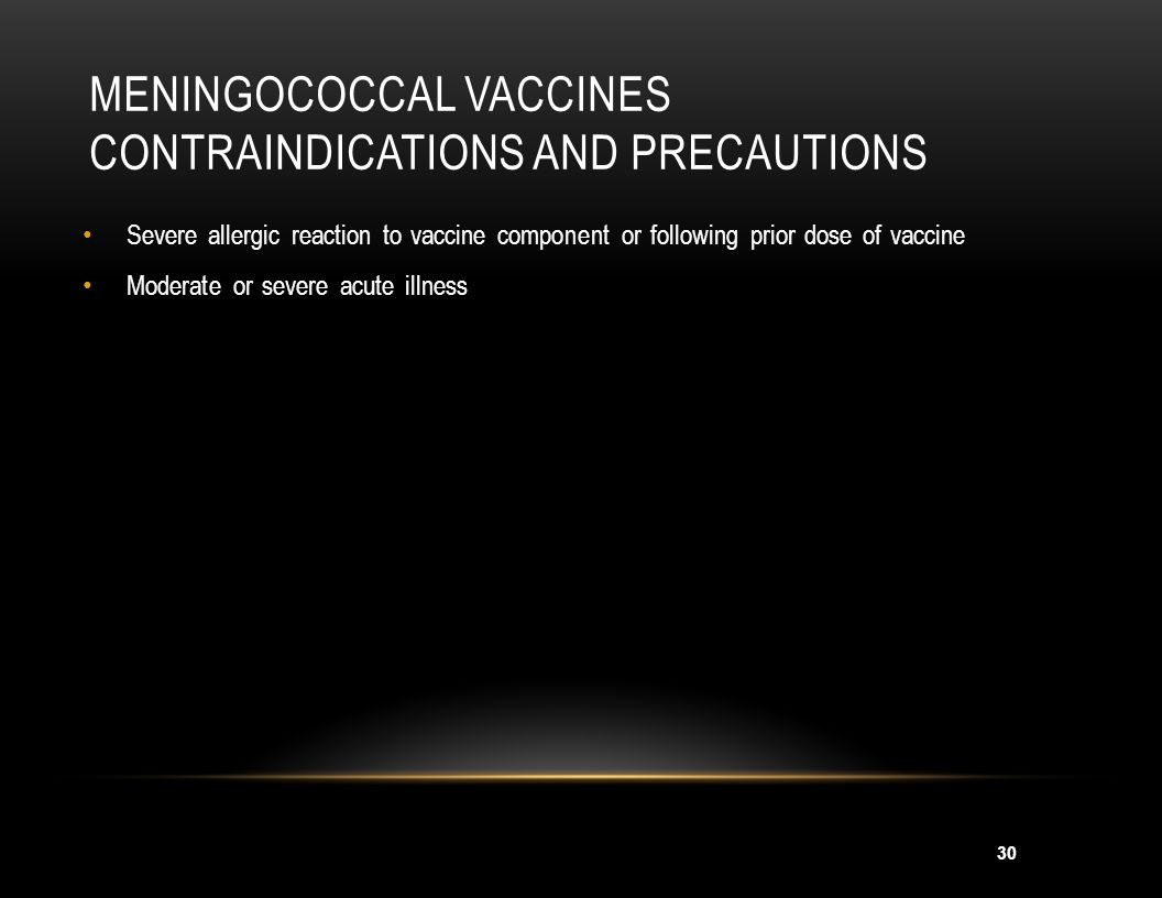 30 MENINGOCOCCAL VACCINES CONTRAINDICATIONS AND PRECAUTIONS Severe allergic reaction to vaccine component or following prior dose of vaccine Moderate