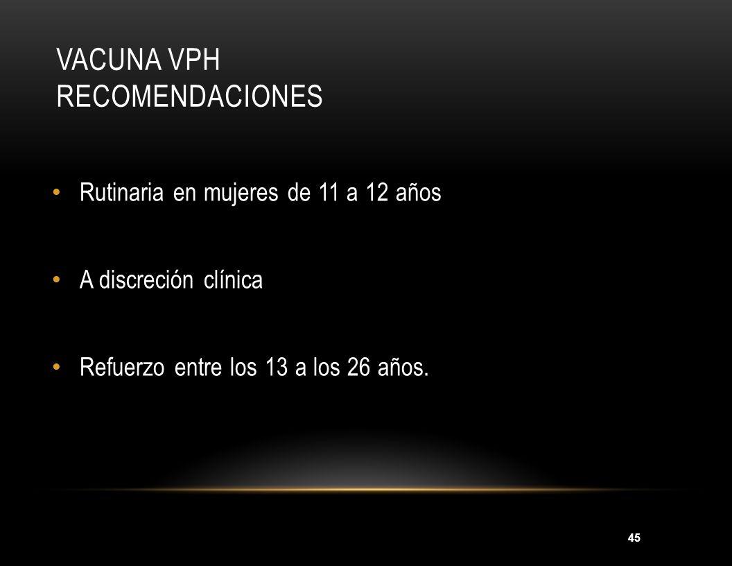 45 VACUNA VPH RECOMENDACIONES Rutinaria en mujeres de 11 a 12 años A discreción clínica Refuerzo entre los 13 a los 26 años. MMWR 2007;56(RR-2):1-24