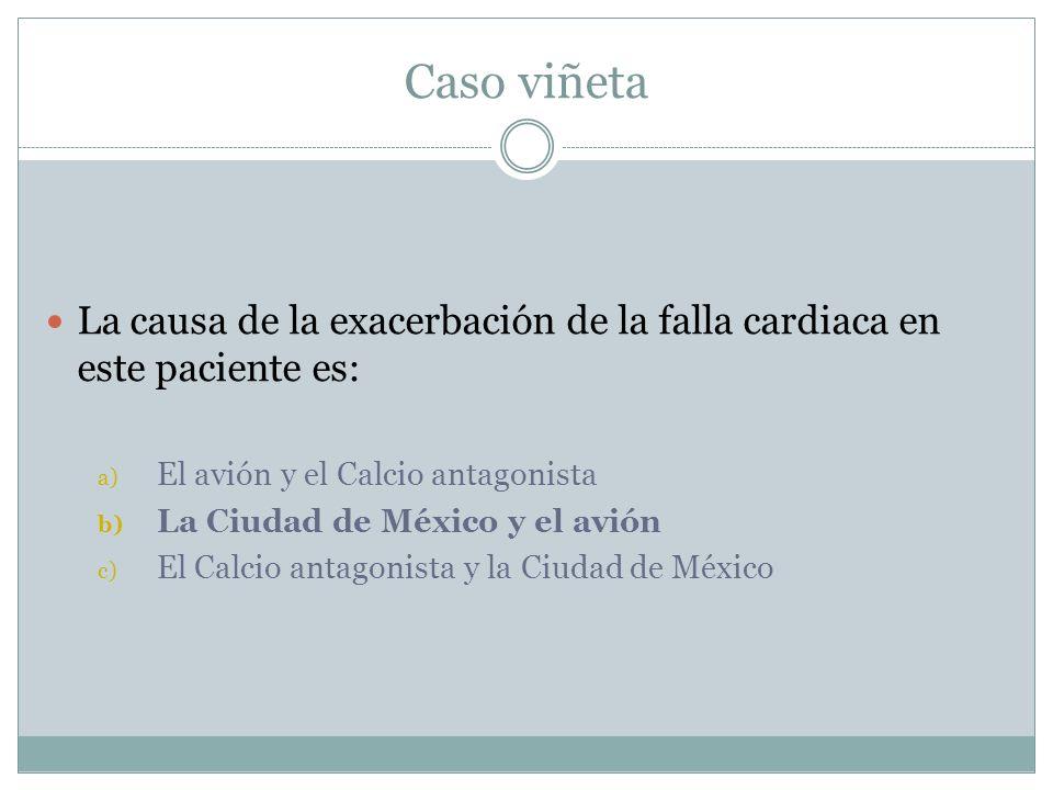 Caso viñeta La causa de la exacerbación de la falla cardiaca en este paciente es: a) El avión y el Calcio antagonista b) La Ciudad de México y el avió