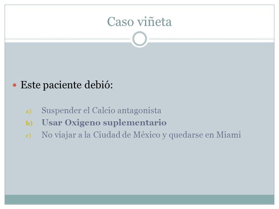 Caso viñeta Este paciente debió: a) Suspender el Calcio antagonista b) Usar Oxigeno suplementario c) No viajar a la Ciudad de México y quedarse en Mia