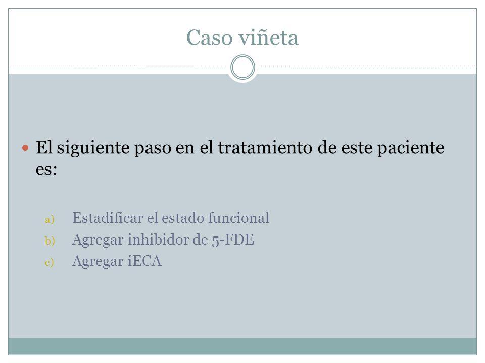 Caso viñeta El siguiente paso en el tratamiento de este paciente es: a) Estadificar el estado funcional b) Agregar inhibidor de 5-FDE c) Agregar iECA