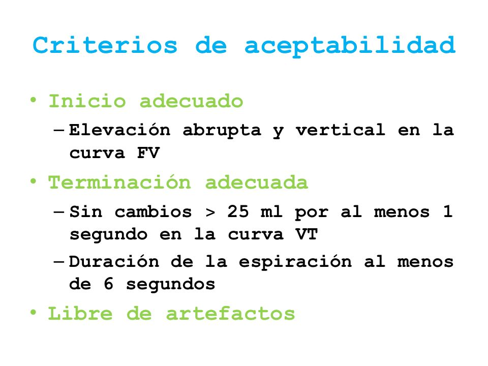 Criterios de aceptabilidad Inicio adecuado – Elevación abrupta y vertical en la curva FV Terminación adecuada – Sin cambios ˃ 25 ml por al menos 1 seg