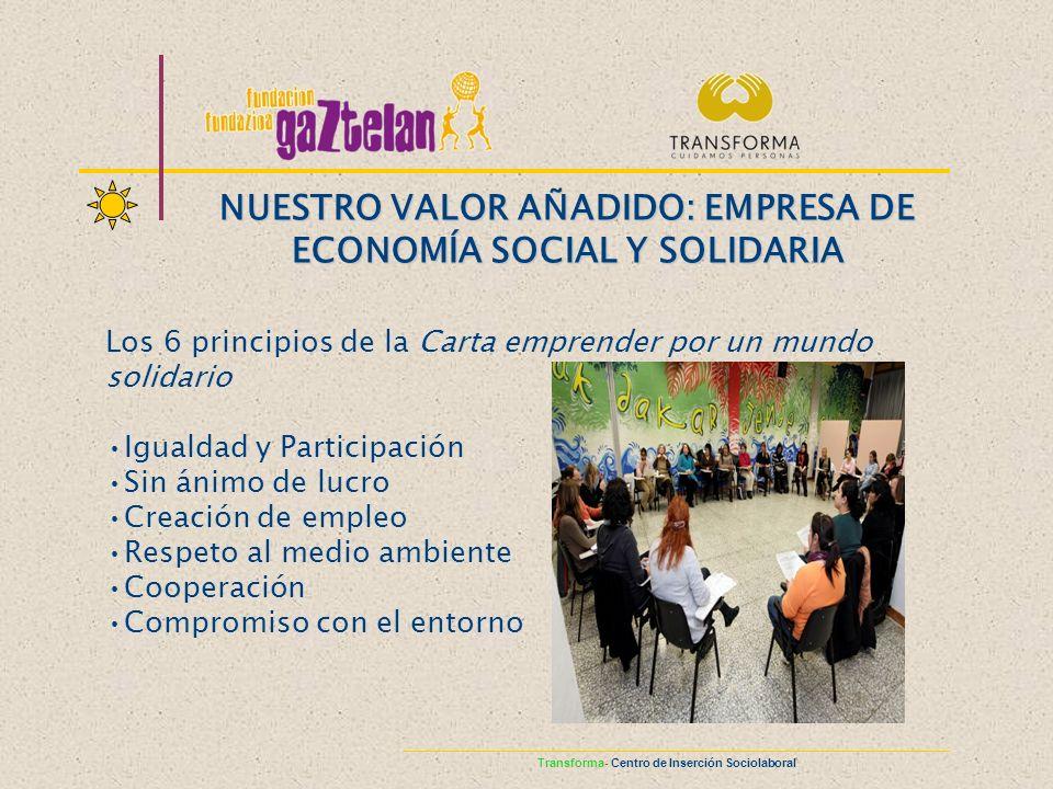 Los 6 principios de la Carta emprender por un mundo solidario Igualdad y Participación Sin ánimo de lucro Creación de empleo Respeto al medio ambiente Cooperación Compromiso con el entorno NUESTRO VALOR AÑADIDO: EMPRESA DE ECONOMÍA SOCIAL Y SOLIDARIA Transforma- Centro de Inserción Sociolaboral