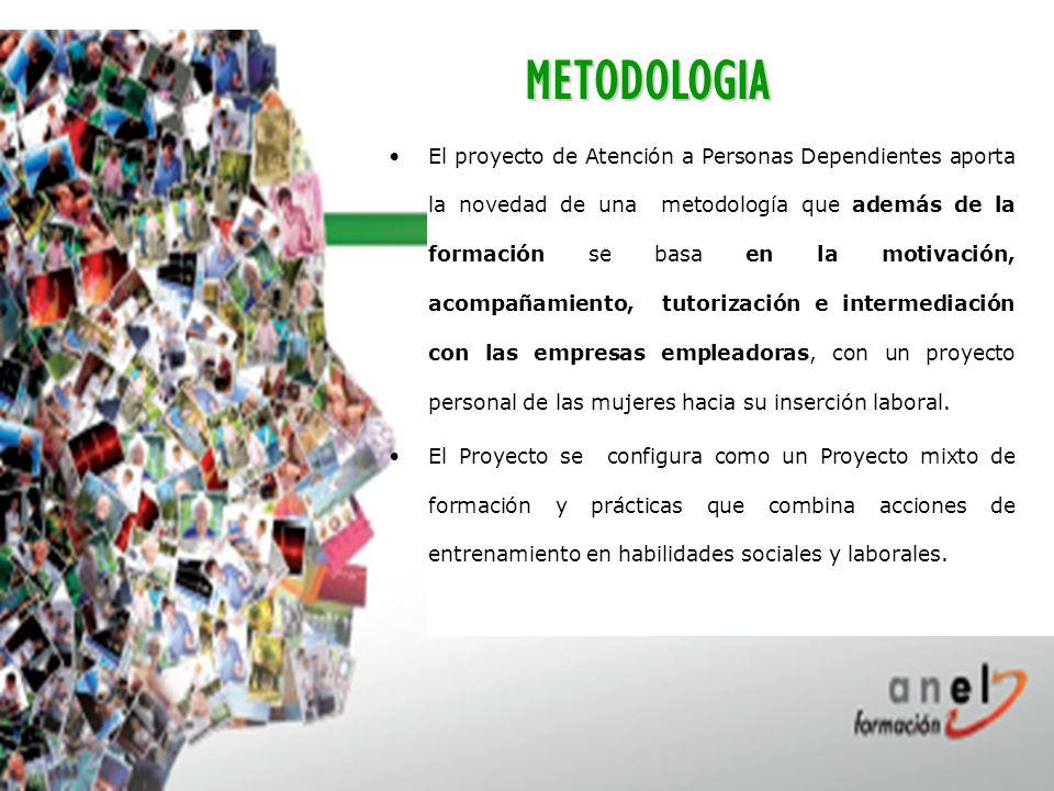 METODOLOGIA El proyecto de Atención a Personas Dependientes aporta la novedad de una metodología que además de la formación se basa en la motivación, acompañamiento, tutorización e intermediación con las empresas empleadoras, con un proyecto personal de las mujeres hacia su inserción laboral.