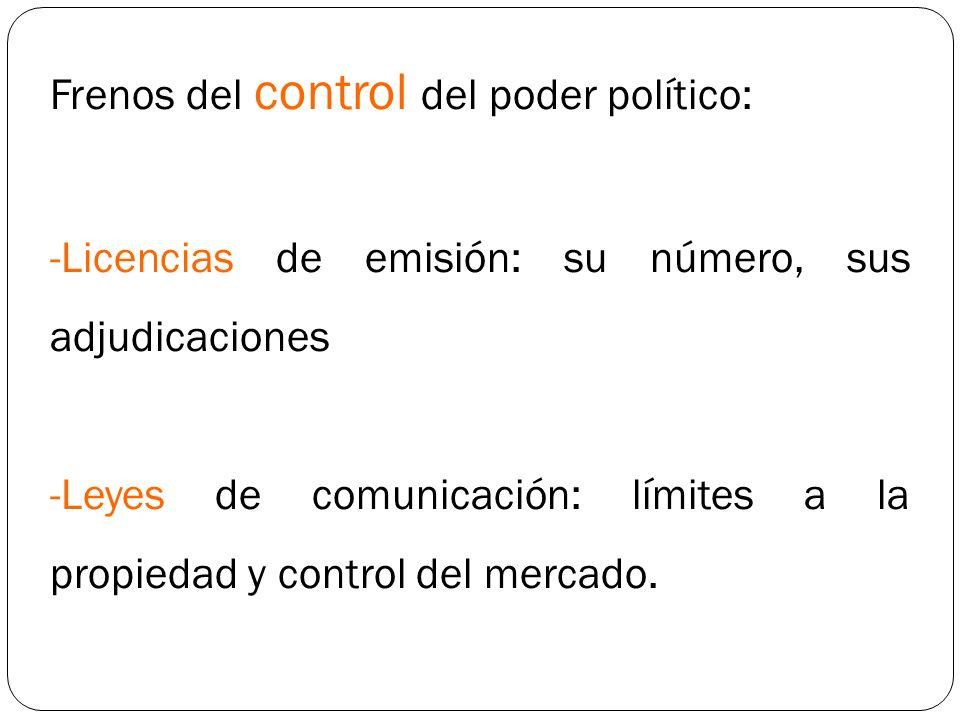 Frenos del control del poder político: -Licencias de emisión: su número, sus adjudicaciones -Leyes de comunicación: límites a la propiedad y control d