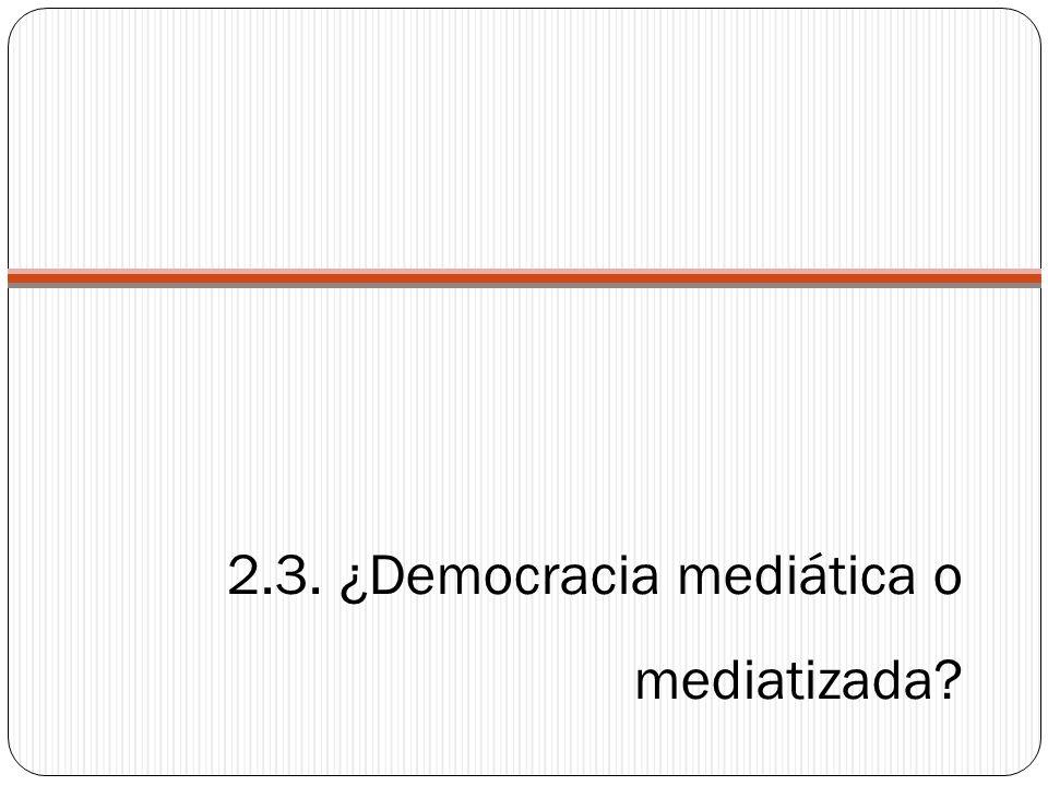 2.3. ¿Democracia mediática o mediatizada?