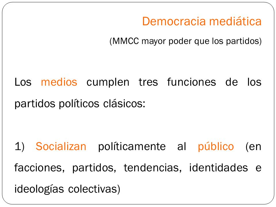 Democracia mediática (MMCC mayor poder que los partidos) Los medios cumplen tres funciones de los partidos políticos clásicos: 1) Socializan políticam