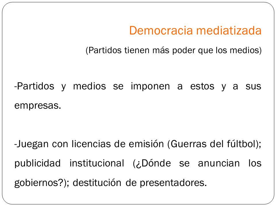 Democracia mediatizada (Partidos tienen más poder que los medios) -Partidos y medios se imponen a estos y a sus empresas. -Juegan con licencias de emi
