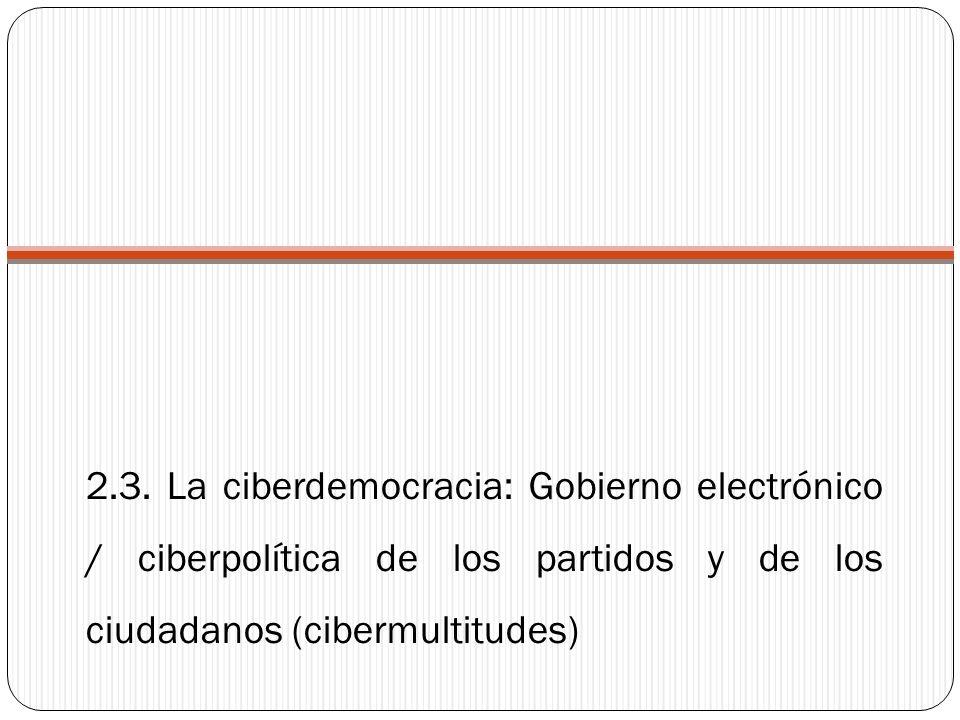 2.3. La ciberdemocracia: Gobierno electrónico / ciberpolítica de los partidos y de los ciudadanos (cibermultitudes)
