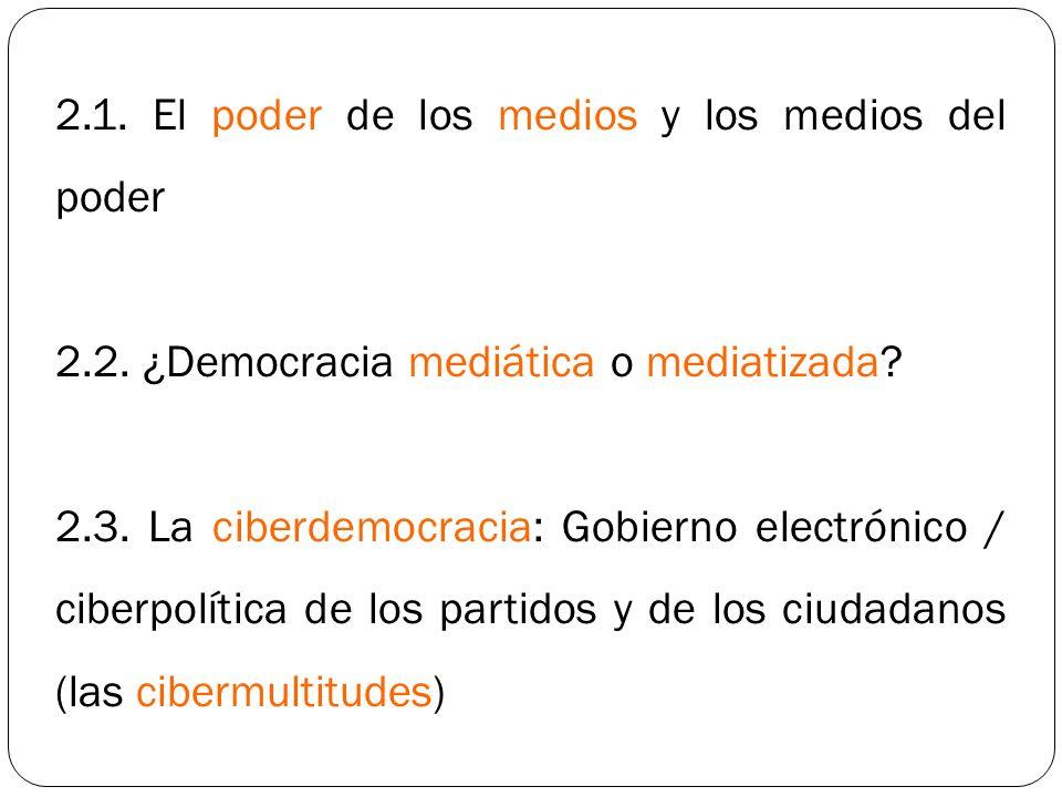 2.1. El poder de los medios y los medios del poder 2.2. ¿Democracia mediática o mediatizada? 2.3. La ciberdemocracia: Gobierno electrónico / ciberpolí