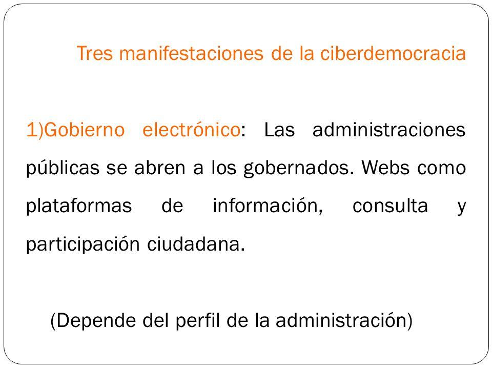 Tres manifestaciones de la ciberdemocracia 1)Gobierno electrónico: Las administraciones públicas se abren a los gobernados. Webs como plataformas de i