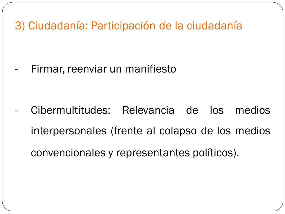 3) Ciudadanía: Participación de la ciudadanía -Firmar, reenviar un manifiesto -Cibermultitudes: Relevancia de los medios interpersonales (frente al co