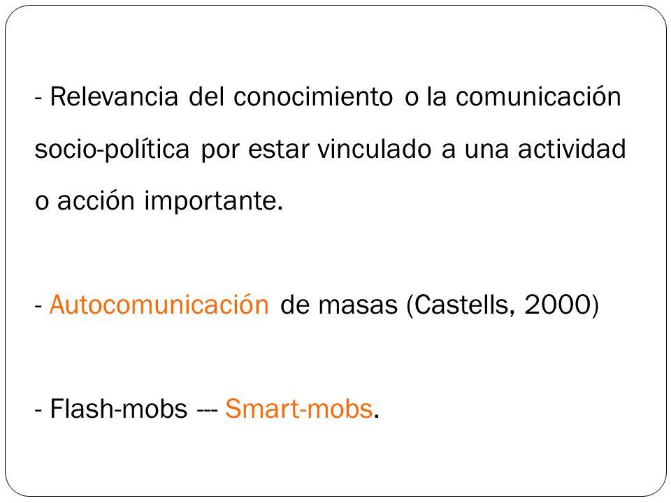 - Relevancia del conocimiento o la comunicación socio-política por estar vinculado a una actividad o acción importante. - Autocomunicación de masas (C