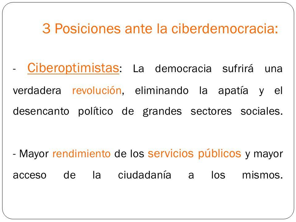 3 Posiciones ante la ciberdemocracia: - Ciberoptimistas : La democracia sufrirá una verdadera revolución, eliminando la apatía y el desencanto polític