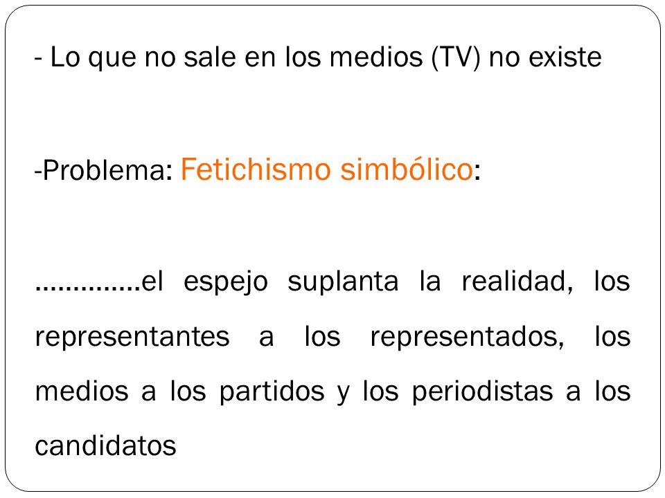 - Lo que no sale en los medios (TV) no existe -Problema: Fetichismo simbólico : …………..el espejo suplanta la realidad, los representantes a los represe